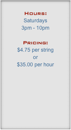Hours: Saturdays 3pm - 10pm  Pricing: $4.75 per string  or  $35.00 per hour