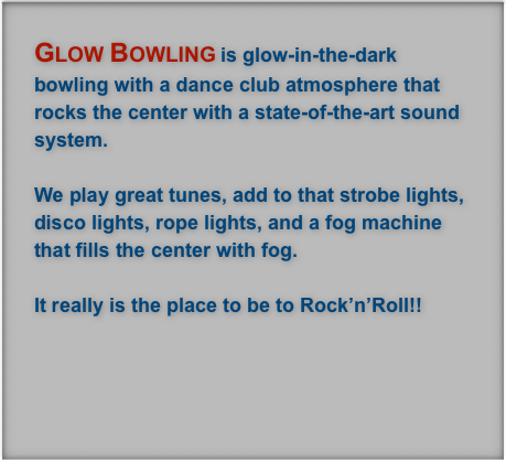 Glow Bowling is glow-in-the-dark bowling with a dance club atmosphere that rocks the center with a state-of-the-art sound system.    We play great tunes, add to that strobe lights, disco lights, rope lights, and a fog machine that fills the center with fog.   It really is the place to be to Rock'n'Roll!!