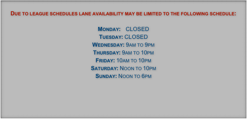 Due to league schedules lane availability may be limited to the following schedule:  Monday:    8:30am - 10pm Tuesday: 8:30am - 10pm   Wednesday: 8:30am - 10pm Thursday: 8:30am - 10pm Friday: 10am to 11pm Saturday: 10am to 11pm Sunday: 10am to 9pm